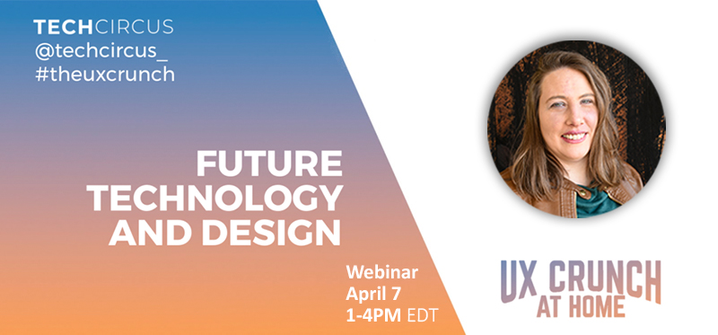 UX Crunch at Home Webinar: Future Technology and Design, April 7th, 1-4 PM